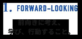 1.FORWARD-LOOKING 前向きに考え、学び、行動すること。