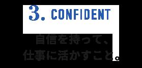 3.CONFIDENT 自信を持って、仕事に活かすこと。